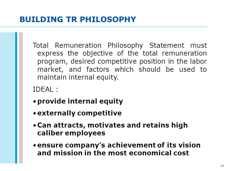10 BUILDING TR PHILOSOPHY Total Remuneration Philosophy Statement must express the objective of the total remuneration program, desired competitive po