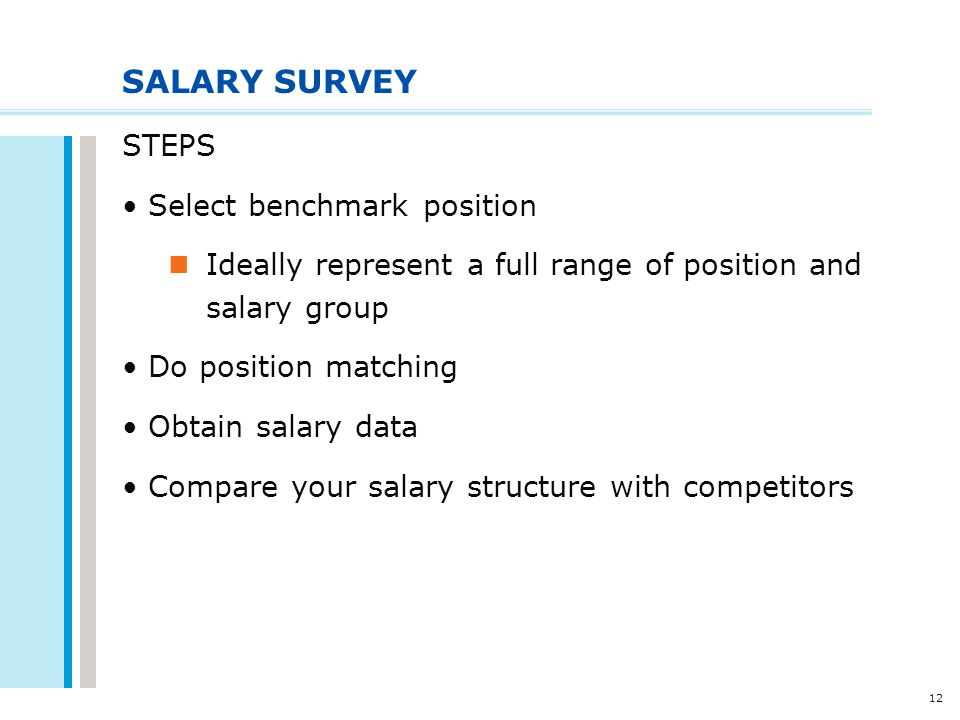 12 SALARY SURVEY STEPS Select benchmark position Ideally represent a full range of position and salary group Do position matching Obtain salary data C