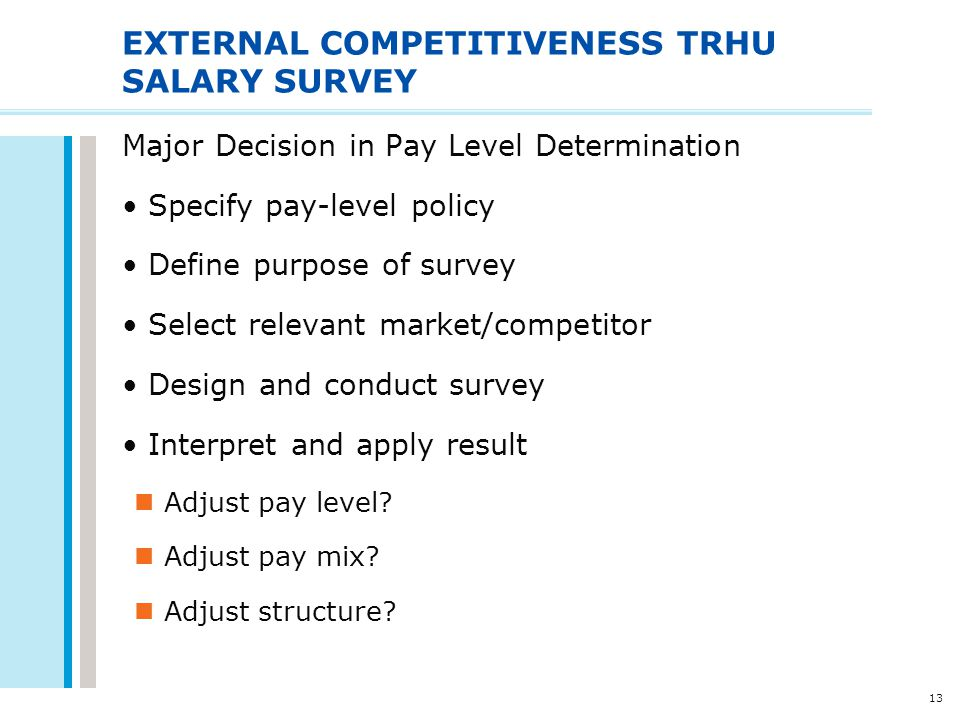 13 EXTERNAL COMPETITIVENESS TRHU SALARY SURVEY Major Decision in Pay Level Determination Specify pay-level policy Define purpose of survey Select rele