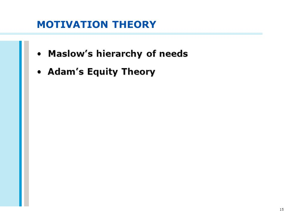 15 MOTIVATION THEORY Maslow's hierarchy of needs Adam's Equity Theory Adam's Equity Theory