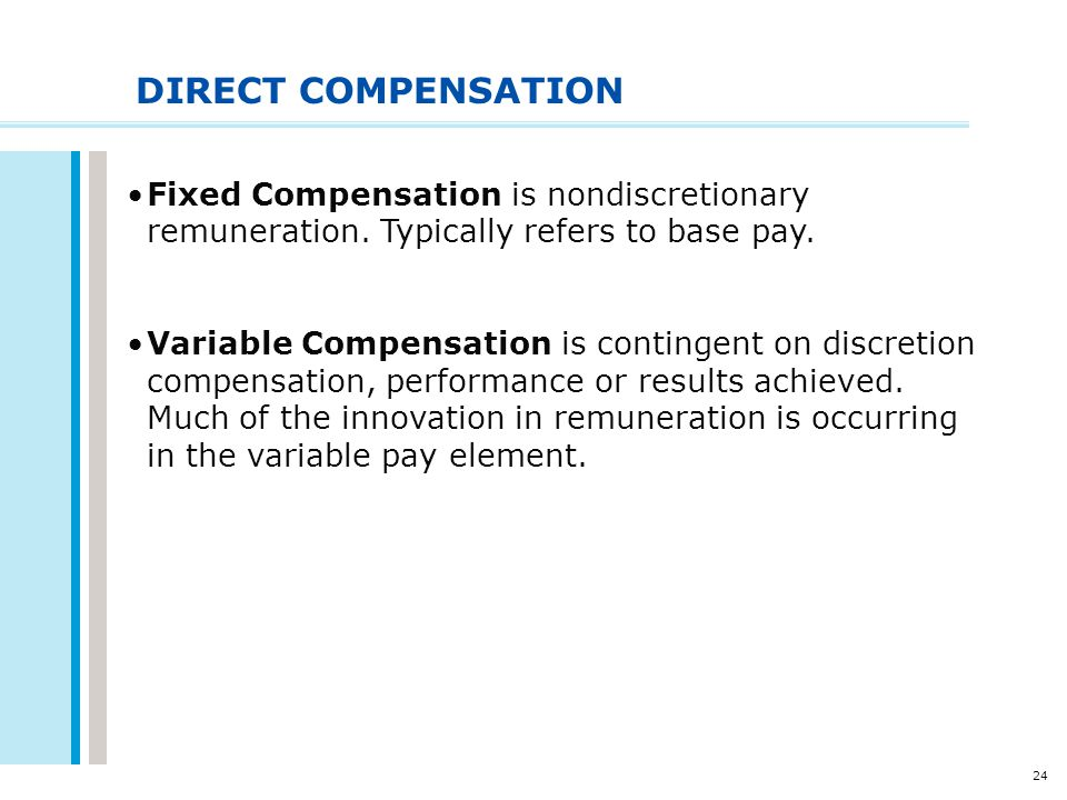 24 DIRECT COMPENSATION Fixed Compensation is nondiscretionary remuneration. Typically refers to base pay. Variable Compensation is contingent on discr