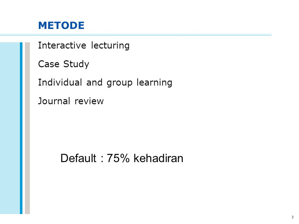 3 METODE Interactive lecturing Case Study Individual and group learning Journal review Default : 75% kehadiran