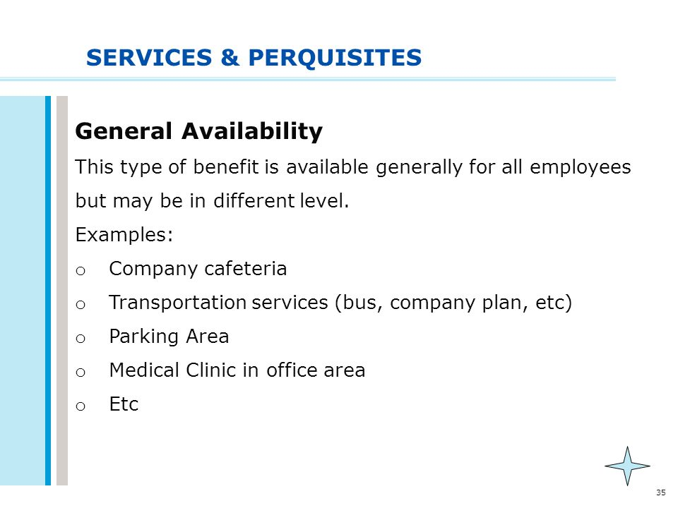 35 SERVICES & PERQUISITES General Availability This type of benefit is available generally for all employees but may be in different level. Examples: