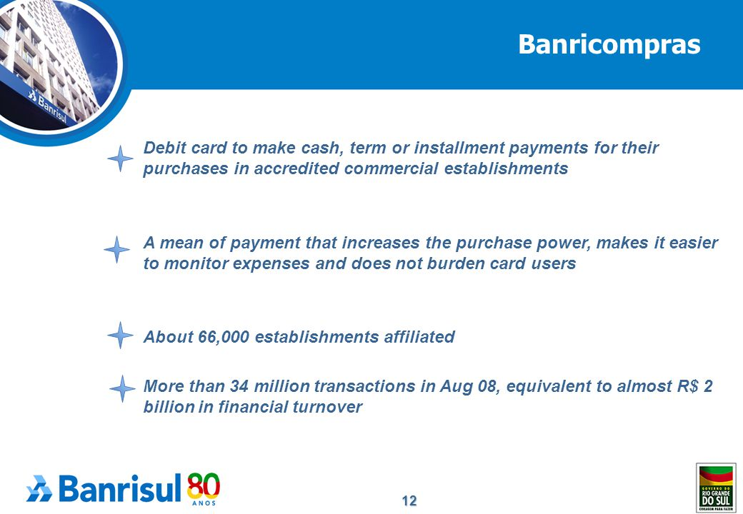 12 Debit card to make cash, term or installment payments for their purchases in accredited commercial establishments A mean of payment that increases the purchase power, makes it easier to monitor expenses and does not burden card users About 66,000 establishments affiliated More than 34 million transactions in Aug 08, equivalent to almost R$ 2 billion in financial turnover Banricompras