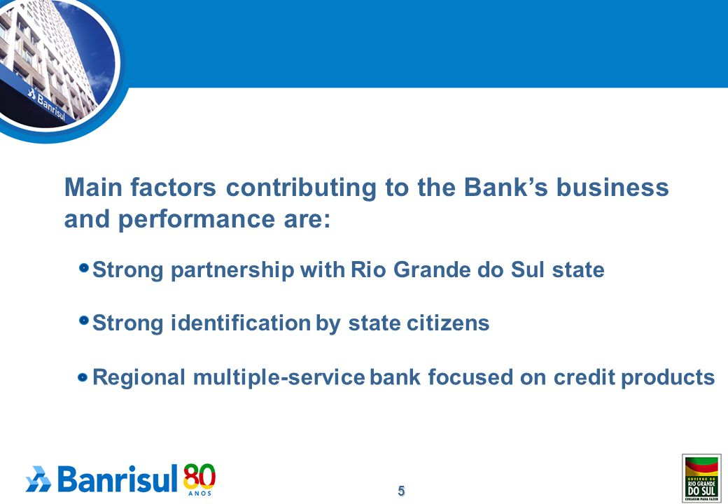 5 Main factors contributing to the Bank's business and performance are: Strong partnership with Rio Grande do Sul state Strong identification by state citizens Regional multiple-service bank focused on credit products