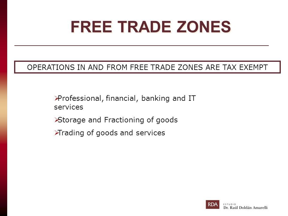 FREE TRADE ZONES OPERATIONS IN AND FROM FREE TRADE ZONES ARE TAX EXEMPT  Professional, financial, banking and IT services  Storage and Fractioning o