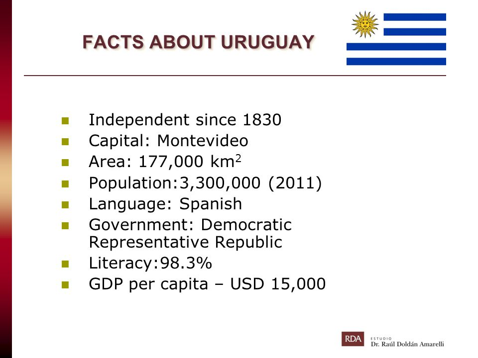 FACTS ABOUT URUGUAY Independent since 1830 Capital: Montevideo Area: 177,000 km 2 Population:3,300,000 (2011) Language: Spanish Government: Democratic