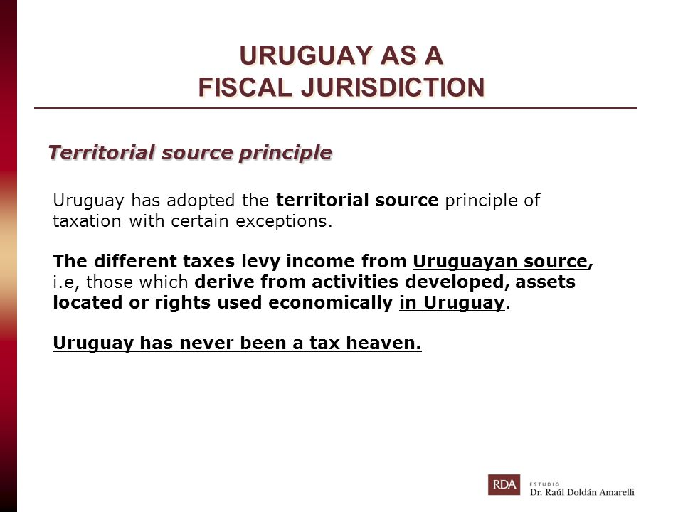 URUGUAY AS A FISCAL JURISDICTION Uruguay has adopted the territorial source principle of taxation with certain exceptions. The different taxes levy in