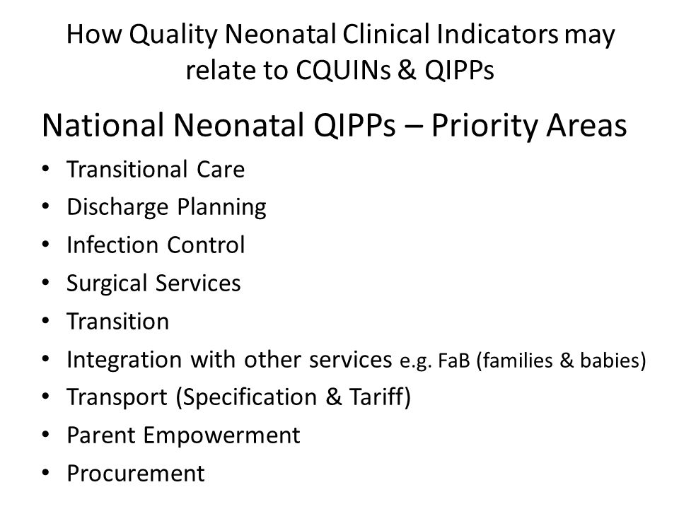 How Quality Neonatal Clinical Indicators may relate to CQUINs & QIPPs National Neonatal QIPPs – Priority Areas Transitional Care Discharge Planning Infection Control Surgical Services Transition Integration with other services e.g.