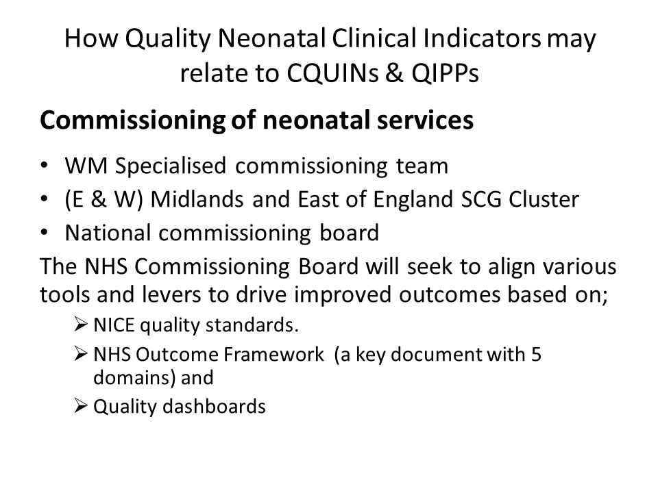 How Quality Neonatal Clinical Indicators may relate to CQUINs & QIPPs Commissioning of neonatal services WM Specialised commissioning team (E & W) Midlands and East of England SCG Cluster National commissioning board The NHS Commissioning Board will seek to align various tools and levers to drive improved outcomes based on;  NICE quality standards.