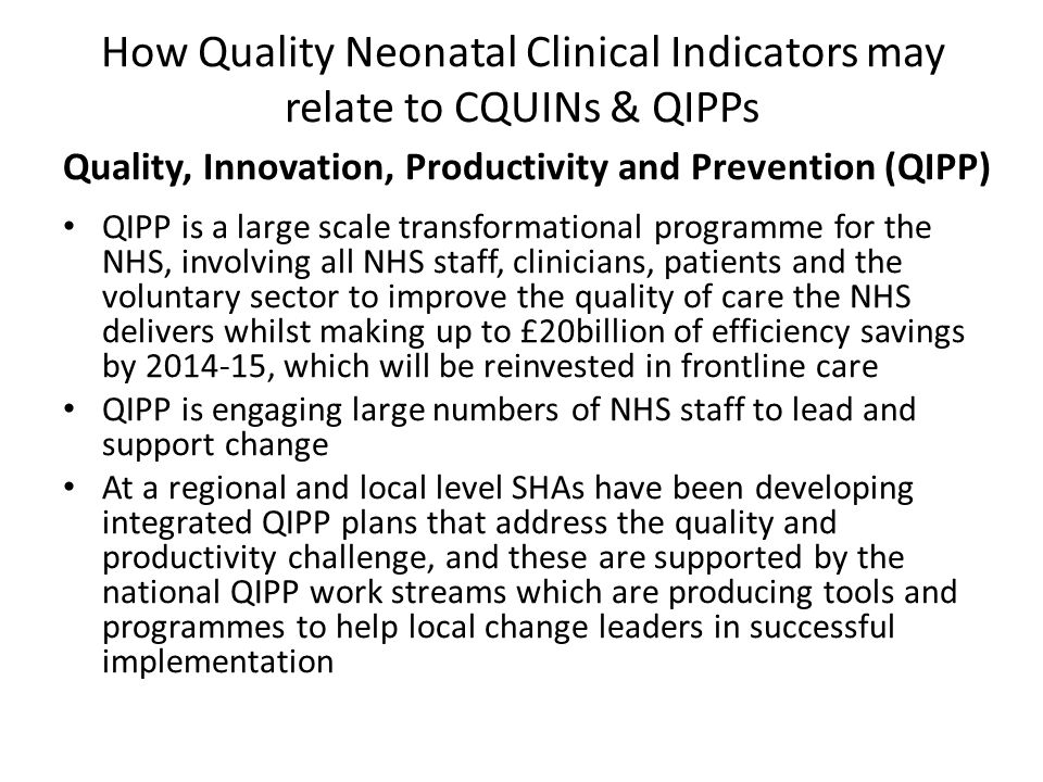 How Quality Neonatal Clinical Indicators may relate to CQUINs & QIPPs Quality, Innovation, Productivity and Prevention (QIPP) QIPP is a large scale transformational programme for the NHS, involving all NHS staff, clinicians, patients and the voluntary sector to improve the quality of care the NHS delivers whilst making up to £20billion of efficiency savings by 2014-15, which will be reinvested in frontline care QIPP is engaging large numbers of NHS staff to lead and support change At a regional and local level SHAs have been developing integrated QIPP plans that address the quality and productivity challenge, and these are supported by the national QIPP work streams which are producing tools and programmes to help local change leaders in successful implementation