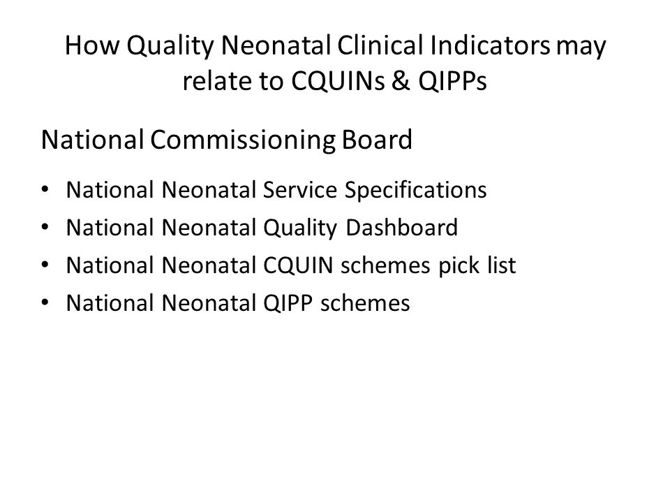 How Quality Neonatal Clinical Indicators may relate to CQUINs & QIPPs National Commissioning Board National Neonatal Service Specifications National Neonatal Quality Dashboard National Neonatal CQUIN schemes pick list National Neonatal QIPP schemes