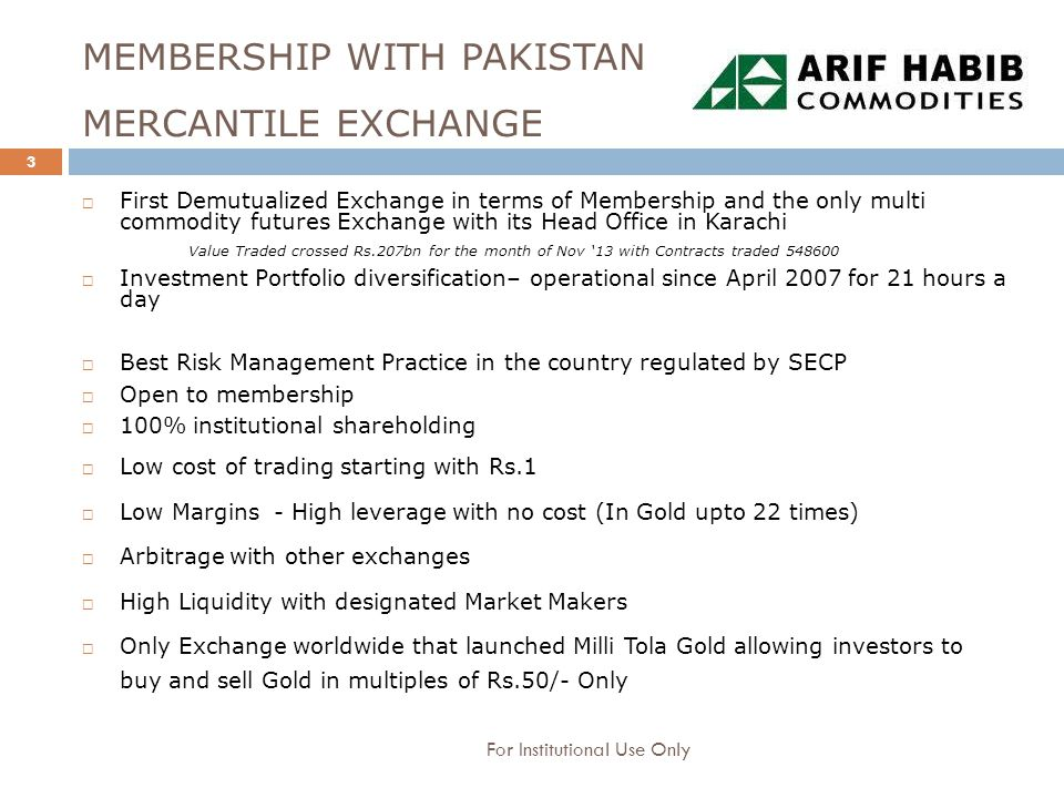 MEMBERSHIP WITH PAKISTAN MERCANTILE EXCHANGE  First Demutualized Exchange in terms of Membership and the only multi commodity futures Exchange with its Head Office in Karachi Value Traded crossed Rs.207bn for the month of Nov '13 with Contracts traded 548600  Investment Portfolio diversification– operational since April 2007 for 21 hours a day  Best Risk Management Practice in the country regulated by SECP  Open to membership  100% institutional shareholding  Low cost of trading starting with Rs.1  Low Margins - High leverage with no cost (In Gold upto 22 times)  Arbitrage with other exchanges  High Liquidity with designated Market Makers  Only Exchange worldwide that launched Milli Tola Gold allowing investors to buy and sell Gold in multiples of Rs.50/- Only 3 For Institutional Use Only