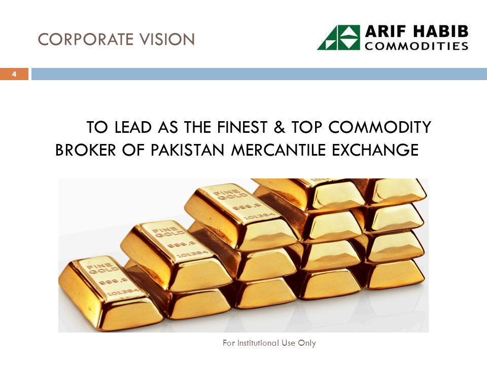 CORPORATE VISION TO LEAD AS THE FINEST & TOP COMMODITY BROKER OF PAKISTAN MERCANTILE EXCHANGE 4 For Institutional Use Only