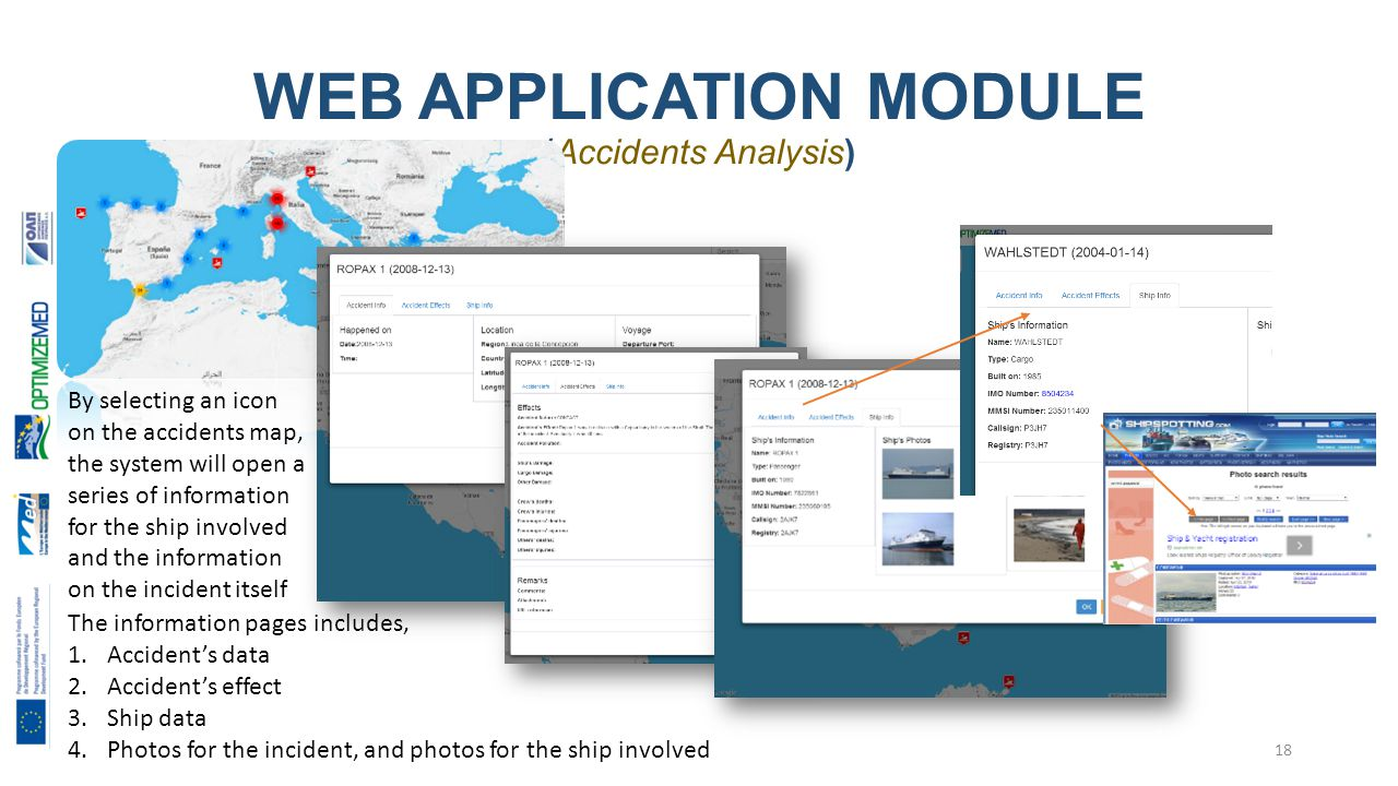 WEB APPLICATION MODULE (Accidents Analysis) 18 By selecting an icon on the accidents map, the system will open a series of information for the ship involved and the information on the incident itself The information pages includes, 1.Accident's data 2.Accident's effect 3.Ship data 4.Photos for the incident, and photos for the ship involved