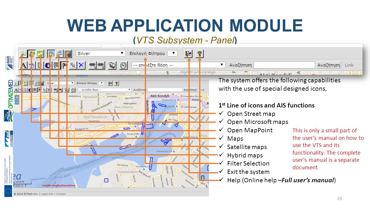 WEB APPLICATION MODULE (VTS Subsystem - Panel) 29 The system offers the following capabilities with the use of special designed icons, 1 st Line of icons and AIS functions Open Street map Open Microsoft maps Open MapPoint Maps Satellite maps Hybrid maps Filter Selection Exit the system Help (Online help –Full user's manual) This is only a small part of the user's manual on how to use the VTS and its functionality.