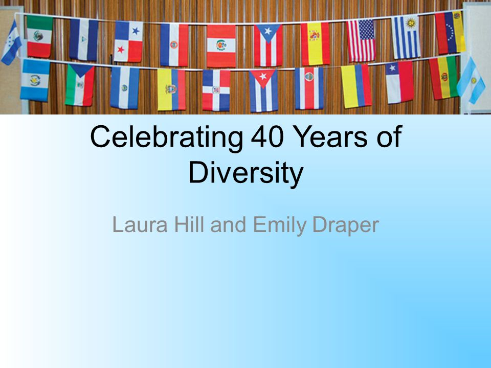 Celebrating 40 Years of Diversity Laura Hill and Emily Draper