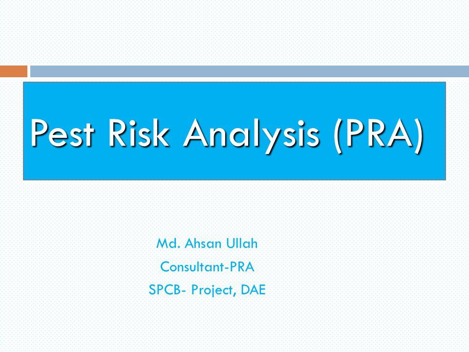 Pest Risk Analysis (PRA) Md. Ahsan Ullah Consultant-PRA SPCB- Project, DAE