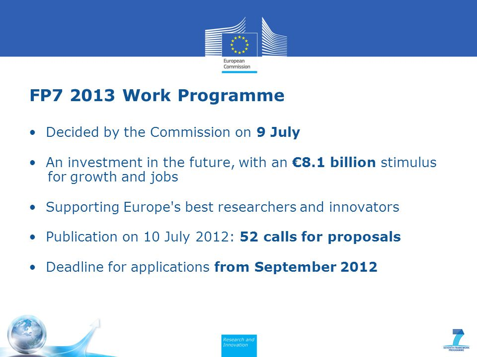 FP7 2013 Work Programme Decided by the Commission on 9 July An investment in the future, with an €8.1 billion stimulus for growth and jobs Supporting Europe s best researchers and innovators Publication on 10 July 2012: 52 calls for proposals Deadline for applications from September 2012