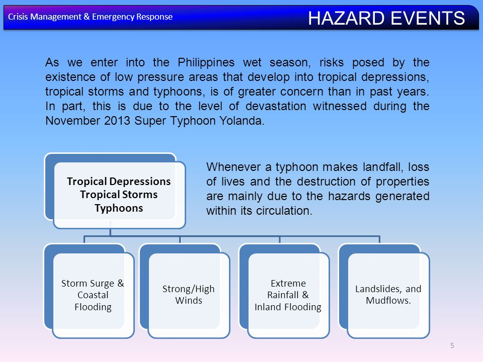5 As we enter into the Philippines wet season, risks posed by the existence of low pressure areas that develop into tropical depressions, tropical storms and typhoons, is of greater concern than in past years.