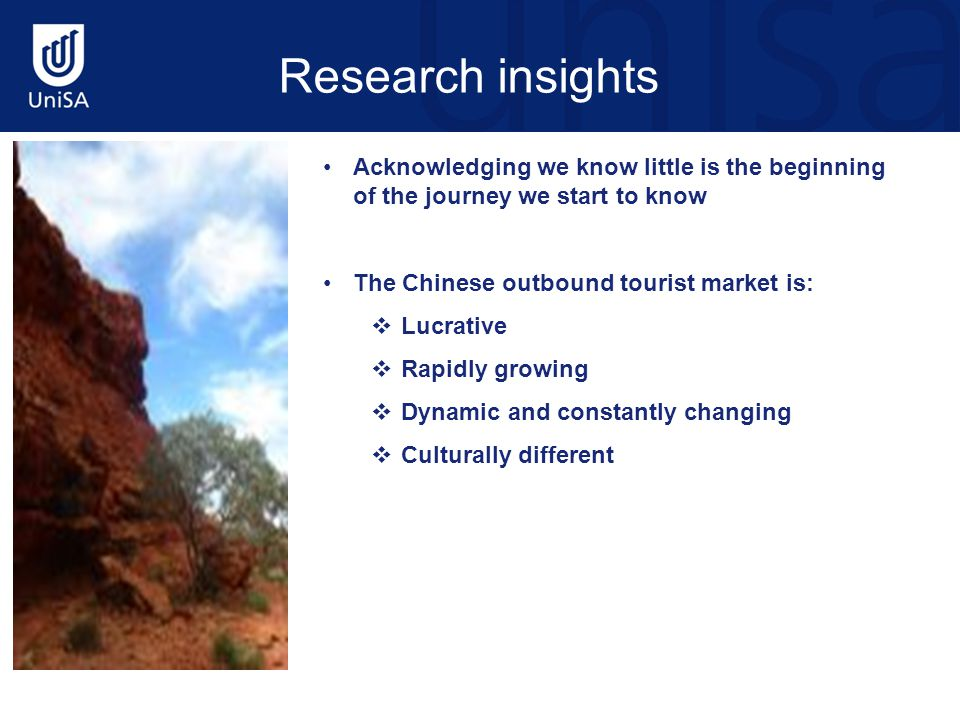 Acknowledging we know little is the beginning of the journey we start to know The Chinese outbound tourist market is:  Lucrative  Rapidly growing  Dynamic and constantly changing  Culturally different Research insights