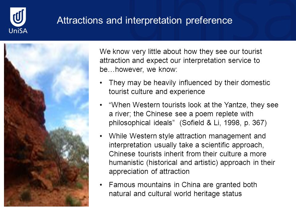We know very little about how they see our tourist attraction and expect our interpretation service to be…however, we know: They may be heavily influenced by their domestic tourist culture and experience When Western tourists look at the Yantze, they see a river; the Chinese see a poem replete with philosophical ideals (Sofield & Li, 1998, p.