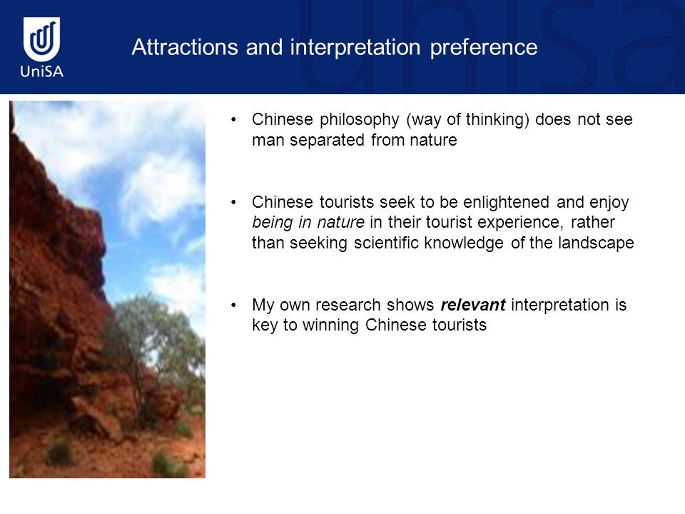 Chinese philosophy (way of thinking) does not see man separated from nature Chinese tourists seek to be enlightened and enjoy being in nature in their tourist experience, rather than seeking scientific knowledge of the landscape My own research shows relevant interpretation is key to winning Chinese tourists Attractions and interpretation preference