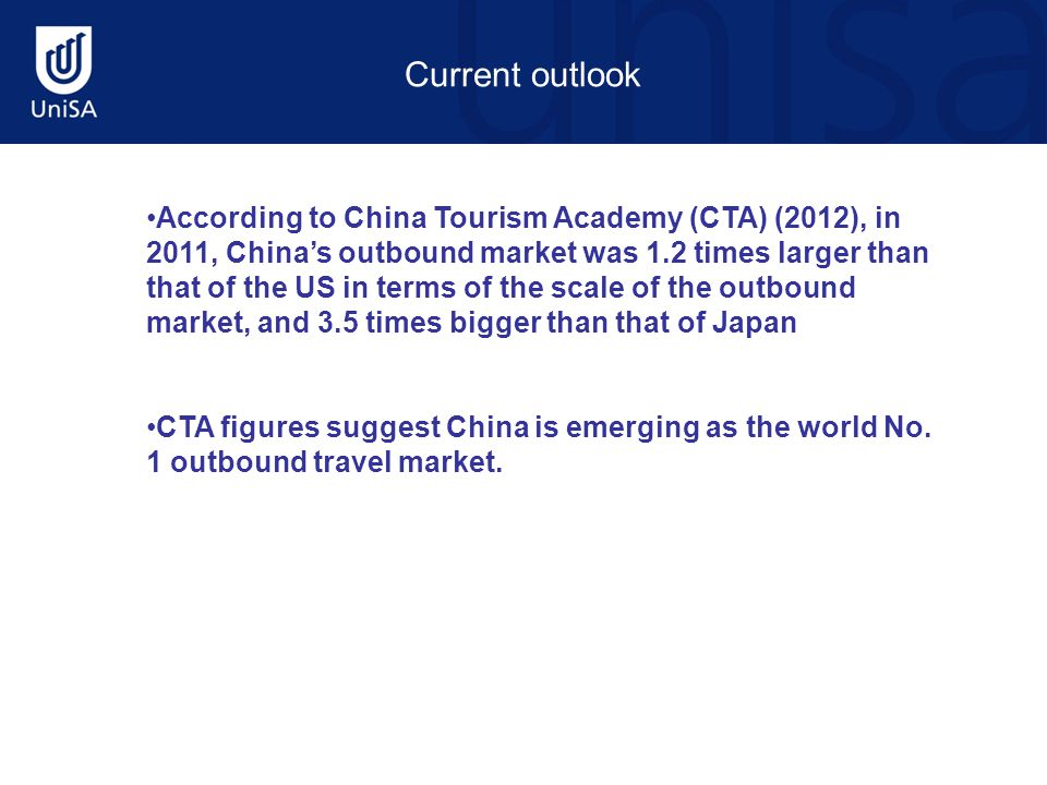 Current outlook According to China Tourism Academy (CTA) (2012), in 2011, China's outbound market was 1.2 times larger than that of the US in terms of the scale of the outbound market, and 3.5 times bigger than that of Japan CTA figures suggest China is emerging as the world No.