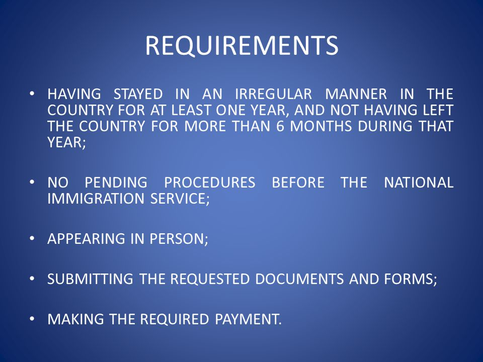 REQUIREMENTS HAVING STAYED IN AN IRREGULAR MANNER IN THE COUNTRY FOR AT LEAST ONE YEAR, AND NOT HAVING LEFT THE COUNTRY FOR MORE THAN 6 MONTHS DURING THAT YEAR; NO PENDING PROCEDURES BEFORE THE NATIONAL IMMIGRATION SERVICE; APPEARING IN PERSON; SUBMITTING THE REQUESTED DOCUMENTS AND FORMS; MAKING THE REQUIRED PAYMENT.