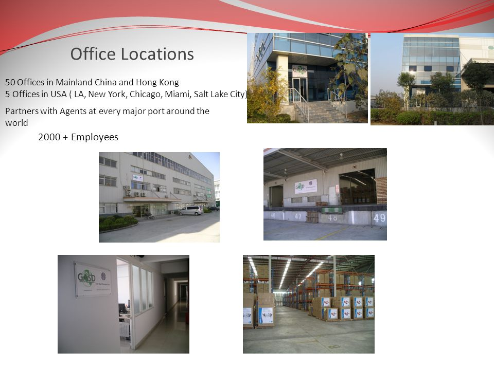 Office Locations 50 Offices in Mainland China and Hong Kong 5 Offices in USA ( LA, New York, Chicago, Miami, Salt Lake City) 2000 + Employees Partners with Agents at every major port around the world