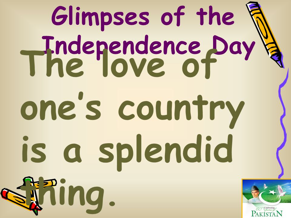 Glimpses of the Independence Day The love of one's country is a splendid thing. (Pablo Casals)