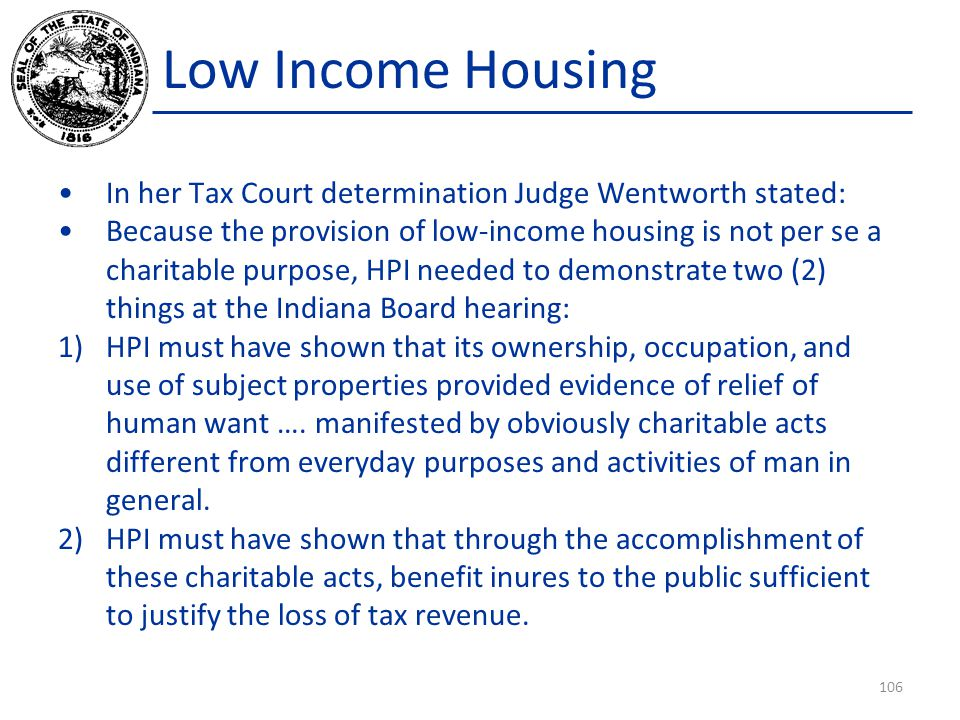 Low Income Housing In her Tax Court determination Judge Wentworth stated: Because the provision of low-income housing is not per se a charitable purpose, HPI needed to demonstrate two (2) things at the Indiana Board hearing: 1)HPI must have shown that its ownership, occupation, and use of subject properties provided evidence of relief of human want ….