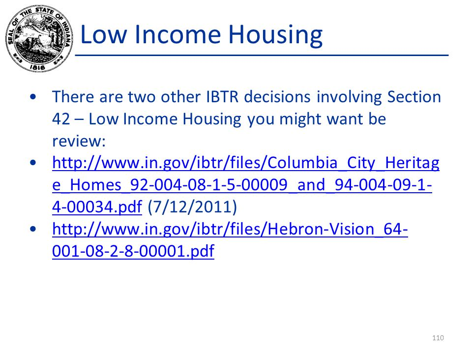 Low Income Housing There are two other IBTR decisions involving Section 42 – Low Income Housing you might want be review: http://www.in.gov/ibtr/files/Columbia_City_Heritag e_Homes_92-004-08-1-5-00009_and_94-004-09-1- 4-00034.pdf (7/12/2011)http://www.in.gov/ibtr/files/Columbia_City_Heritag e_Homes_92-004-08-1-5-00009_and_94-004-09-1- 4-00034.pdf http://www.in.gov/ibtr/files/Hebron-Vision_64- 001-08-2-8-00001.pdfhttp://www.in.gov/ibtr/files/Hebron-Vision_64- 001-08-2-8-00001.pdf 110