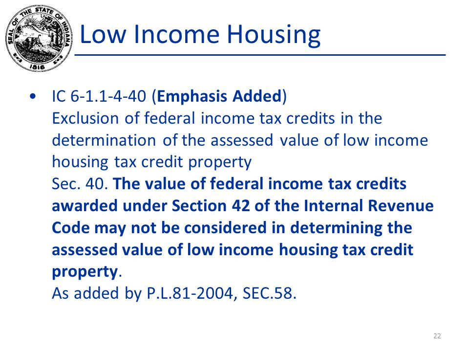 Low Income Housing IC 6-1.1-4-40 (Emphasis Added) Exclusion of federal income tax credits in the determination of the assessed value of low income housing tax credit property Sec.