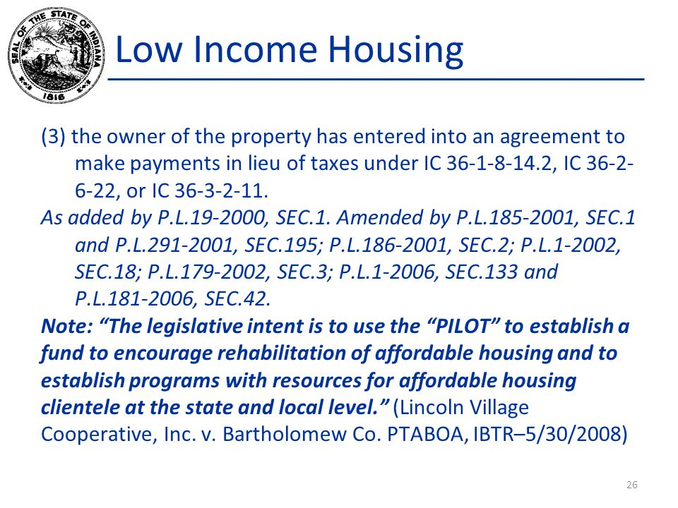 Low Income Housing (3) the owner of the property has entered into an agreement to make payments in lieu of taxes under IC 36-1-8-14.2, IC 36-2- 6-22, or IC 36-3-2-11.