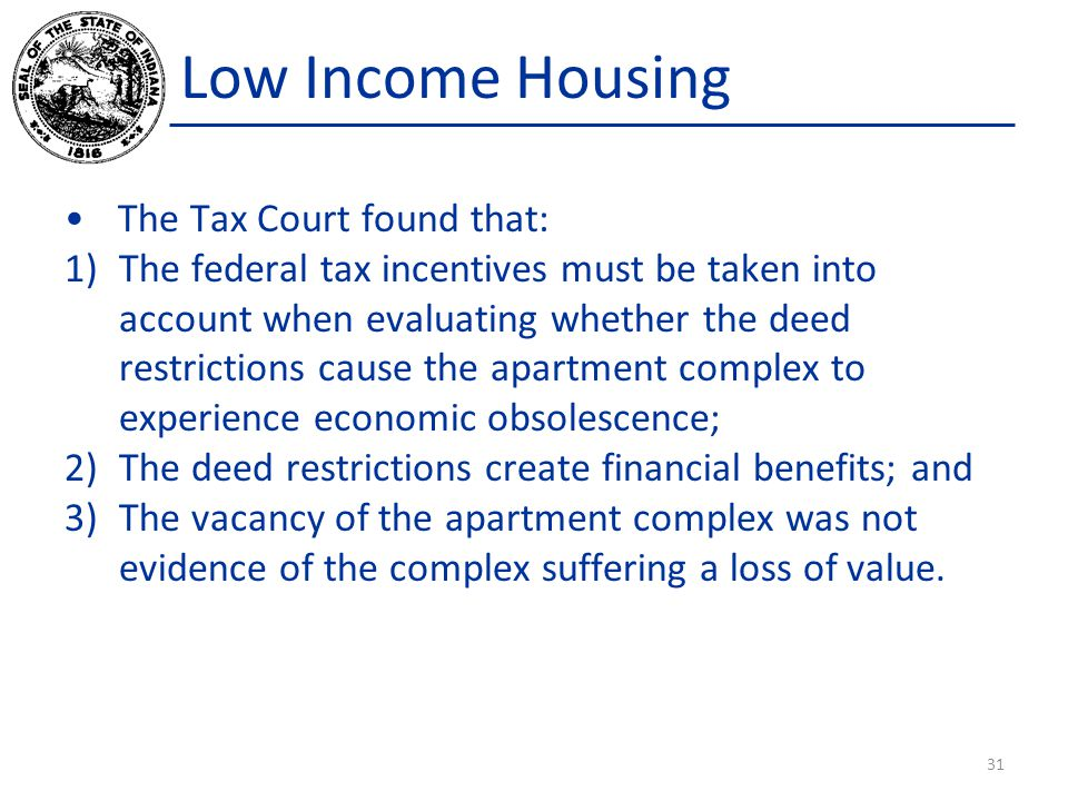 Low Income Housing The Tax Court found that: 1)The federal tax incentives must be taken into account when evaluating whether the deed restrictions cause the apartment complex to experience economic obsolescence; 2)The deed restrictions create financial benefits; and 3)The vacancy of the apartment complex was not evidence of the complex suffering a loss of value.