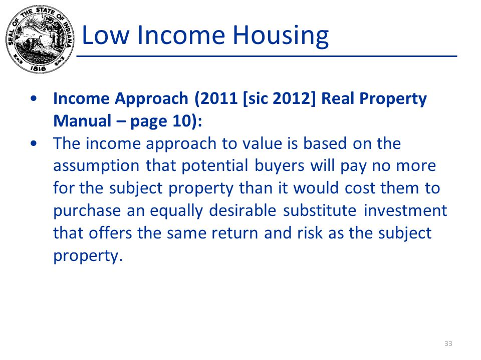 Low Income Housing Income Approach (2011 [sic 2012] Real Property Manual – page 10): The income approach to value is based on the assumption that potential buyers will pay no more for the subject property than it would cost them to purchase an equally desirable substitute investment that offers the same return and risk as the subject property.