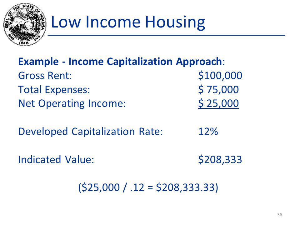 Low Income Housing Example - Income Capitalization Approach: Gross Rent:$100,000 Total Expenses:$ 75,000 Net Operating Income:$ 25,000 Developed Capitalization Rate:12% Indicated Value:$208,333 ($25,000 /.12 = $208,333.33) 36