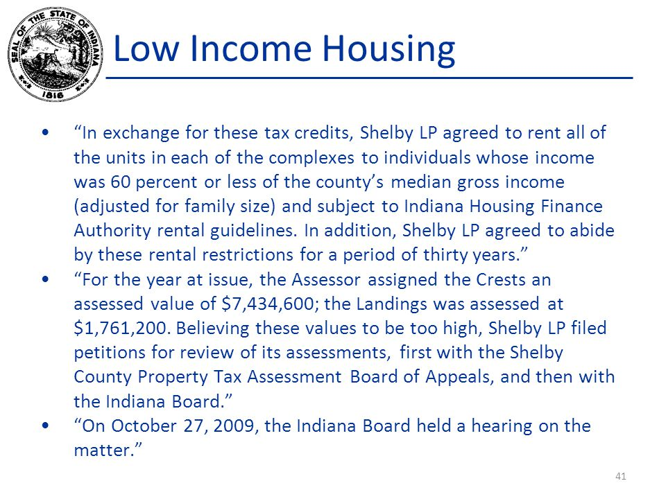 Low Income Housing In exchange for these tax credits, Shelby LP agreed to rent all of the units in each of the complexes to individuals whose income was 60 percent or less of the county's median gross income (adjusted for family size) and subject to Indiana Housing Finance Authority rental guidelines.
