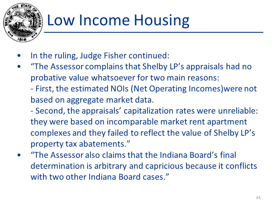 Low Income Housing In the ruling, Judge Fisher continued: The Assessor complains that Shelby LP's appraisals had no probative value whatsoever for two main reasons: - First, the estimated NOIs (Net Operating Incomes)were not based on aggregate market data.