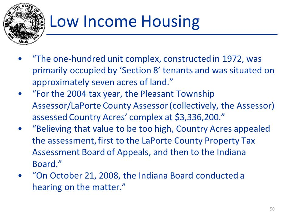 Low Income Housing The one-hundred unit complex, constructed in 1972, was primarily occupied by 'Section 8' tenants and was situated on approximately seven acres of land. For the 2004 tax year, the Pleasant Township Assessor/LaPorte County Assessor (collectively, the Assessor) assessed Country Acres' complex at $3,336,200. Believing that value to be too high, Country Acres appealed the assessment, first to the LaPorte County Property Tax Assessment Board of Appeals, and then to the Indiana Board. On October 21, 2008, the Indiana Board conducted a hearing on the matter. 50