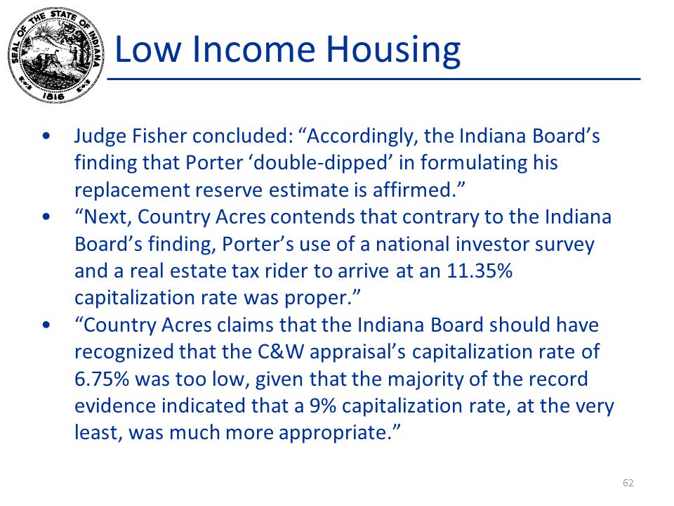 Low Income Housing Judge Fisher concluded: Accordingly, the Indiana Board's finding that Porter 'double-dipped' in formulating his replacement reserve estimate is affirmed. Next, Country Acres contends that contrary to the Indiana Board's finding, Porter's use of a national investor survey and a real estate tax rider to arrive at an 11.35% capitalization rate was proper. Country Acres claims that the Indiana Board should have recognized that the C&W appraisal's capitalization rate of 6.75% was too low, given that the majority of the record evidence indicated that a 9% capitalization rate, at the very least, was much more appropriate. 62