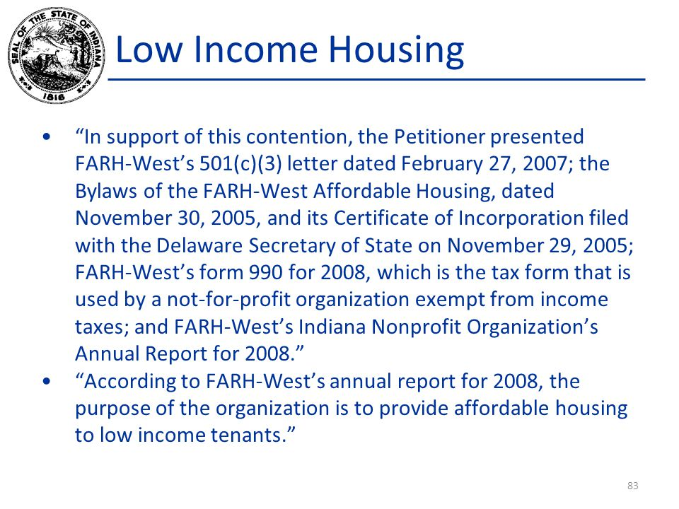 Low Income Housing In support of this contention, the Petitioner presented FARH-West's 501(c)(3) letter dated February 27, 2007; the Bylaws of the FARH-West Affordable Housing, dated November 30, 2005, and its Certificate of Incorporation filed with the Delaware Secretary of State on November 29, 2005; FARH-West's form 990 for 2008, which is the tax form that is used by a not-for-profit organization exempt from income taxes; and FARH-West's Indiana Nonprofit Organization's Annual Report for 2008. According to FARH-West's annual report for 2008, the purpose of the organization is to provide affordable housing to low income tenants. 83