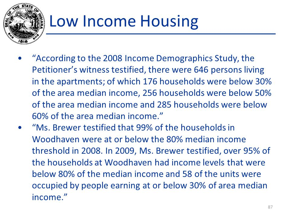 Low Income Housing According to the 2008 Income Demographics Study, the Petitioner's witness testified, there were 646 persons living in the apartments; of which 176 households were below 30% of the area median income, 256 households were below 50% of the area median income and 285 households were below 60% of the area median income. Ms.