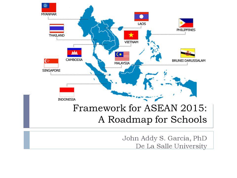 Framework for ASEAN 2015: A Roadmap for Schools John Addy S. Garcia, PhD De La Salle University