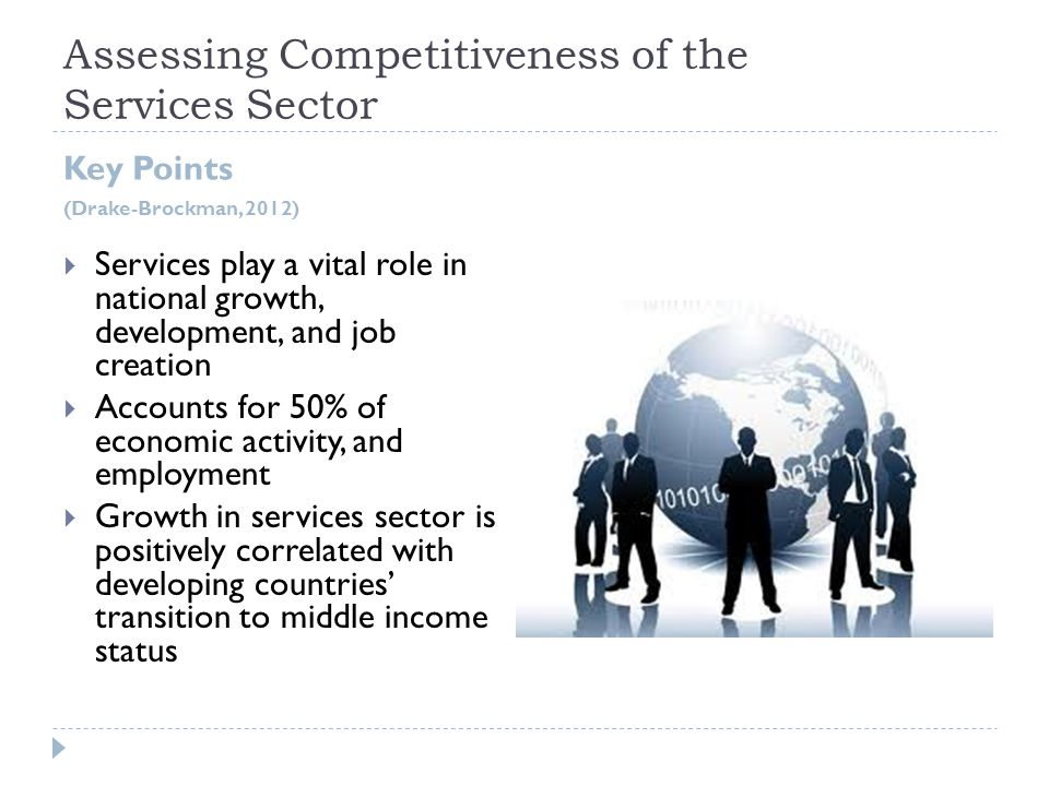 Assessing Competitiveness of the Services Sector Key Points (Drake-Brockman, 2012)  Services play a vital role in national growth, development, and job creation  Accounts for 50% of economic activity, and employment  Growth in services sector is positively correlated with developing countries' transition to middle income status