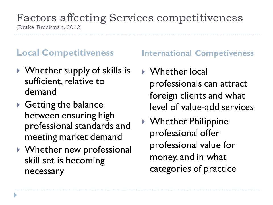 Factors affecting Services competitiveness (Drake-Brockman, 2012) Local Competitiveness International Competiveness  Whether supply of skills is sufficient, relative to demand  Getting the balance between ensuring high professional standards and meeting market demand  Whether new professional skill set is becoming necessary  Whether local professionals can attract foreign clients and what level of value-add services  Whether Philippine professional offer professional value for money, and in what categories of practice