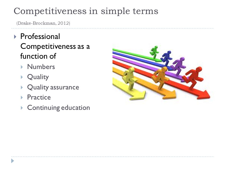 Competitiveness in simple terms (Drake-Brockman, 2012)  Professional Competitiveness as a function of  Numbers  Quality  Quality assurance  Practice  Continuing education