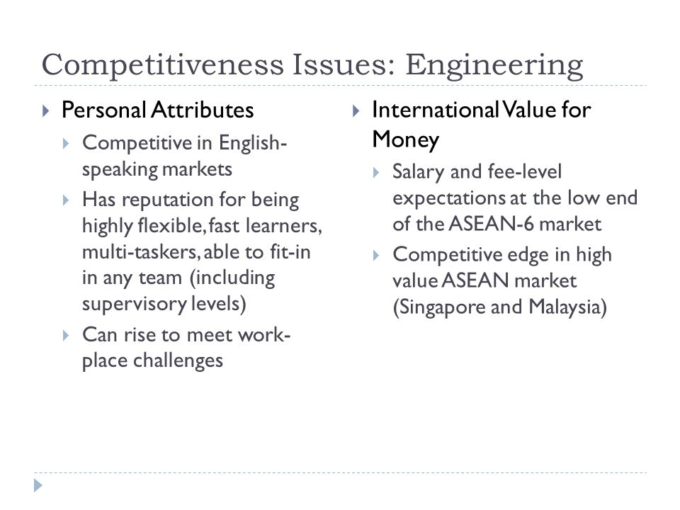 Competitiveness Issues: Engineering  Personal Attributes  Competitive in English- speaking markets  Has reputation for being highly flexible, fast learners, multi-taskers, able to fit-in in any team (including supervisory levels)  Can rise to meet work- place challenges  International Value for Money  Salary and fee-level expectations at the low end of the ASEAN-6 market  Competitive edge in high value ASEAN market (Singapore and Malaysia)