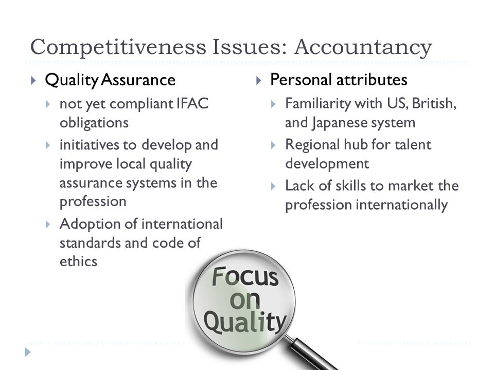 Competitiveness Issues: Accountancy  Quality Assurance  not yet compliant IFAC obligations  initiatives to develop and improve local quality assurance systems in the profession  Adoption of international standards and code of ethics  Personal attributes  Familiarity with US, British, and Japanese system  Regional hub for talent development  Lack of skills to market the profession internationally